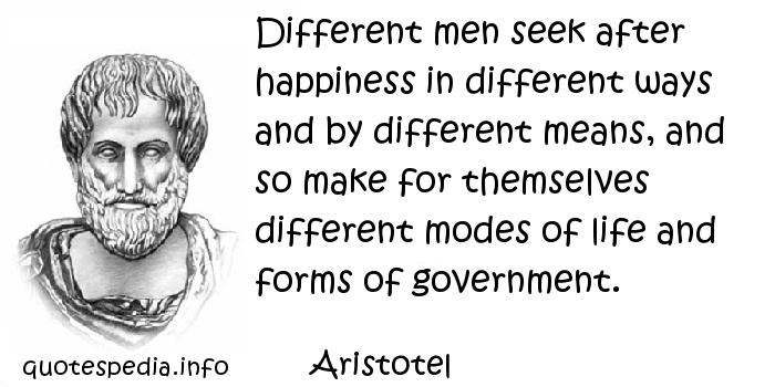 Aristotel - Different men seek after happiness in different ways and by different means, and so make for themselves different modes of life and forms of government.