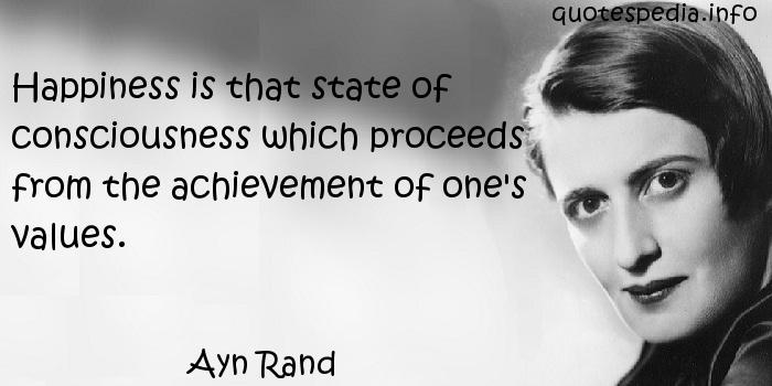Ayn Rand - Happiness is that state of consciousness which proceeds from the achievement of one's values.
