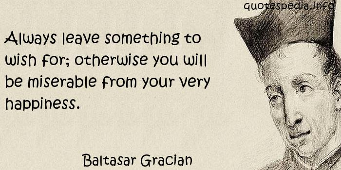 Baltasar Gracian - Always leave something to wish for; otherwise you will be miserable from your very happiness.