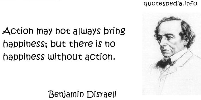 Benjamin Disraeli - Action may not always bring happiness; but there is no happiness without action.