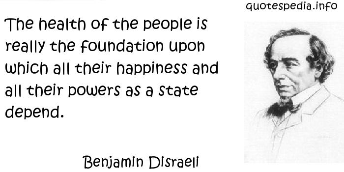 Benjamin Disraeli - The health of the people is really the foundation upon which all their happiness and all their powers as a state depend.