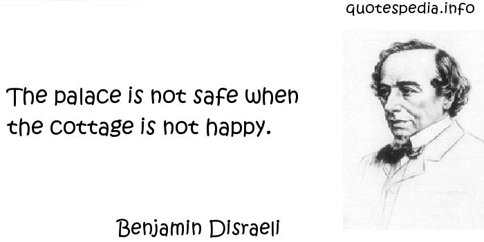 Benjamin Disraeli - The palace is not safe when the cottage is not happy.
