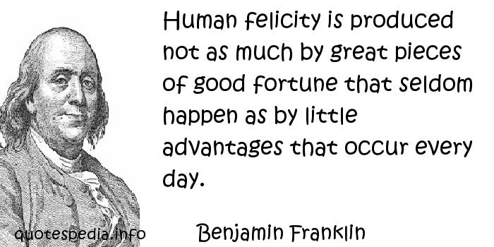 Benjamin Franklin - Human felicity is produced not as much by great pieces of good fortune that seldom happen as by little advantages that occur every day.