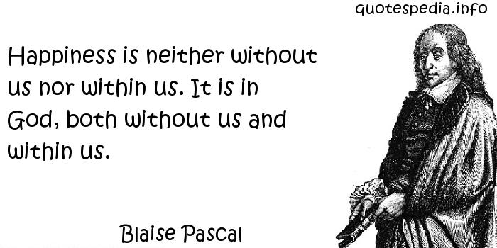 Blaise Pascal - Happiness is neither without us nor within us. It is in God, both without us and within us.