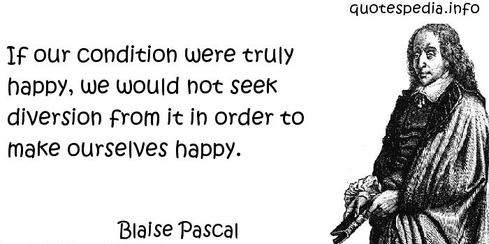 Blaise Pascal - If our condition were truly happy, we would not seek diversion from it in order to make ourselves happy.