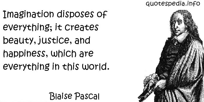 Blaise Pascal - Imagination disposes of everything; it creates beauty, justice, and happiness, which are everything in this world.