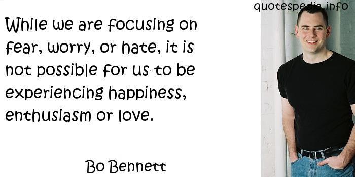 Bo Bennett - While we are focusing on fear, worry, or hate, it is not possible for us to be experiencing happiness, enthusiasm or love.