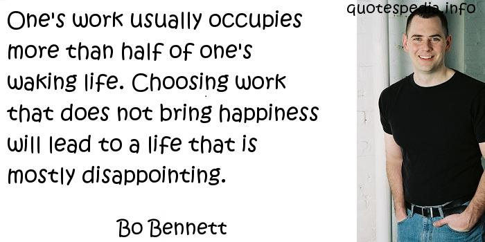 Bo Bennett - One's work usually occupies more than half of one's waking life. Choosing work that does not bring happiness will lead to a life that is mostly disappointing.
