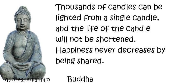 Buddha - Thousands of candles can be lighted from a single candle, and the life of the candle will not be shortened. Happiness never decreases by being shared.