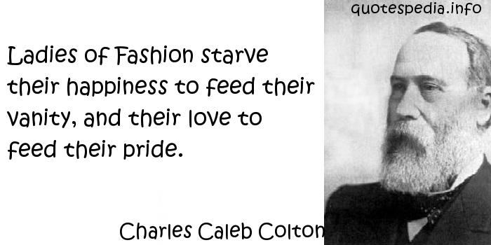 Charles Caleb Colton - Ladies of Fashion starve their happiness to feed their vanity, and their love to feed their pride.