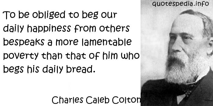 Charles Caleb Colton - To be obliged to beg our daily happiness from others bespeaks a more lamentable poverty than that of him who begs his daily bread.