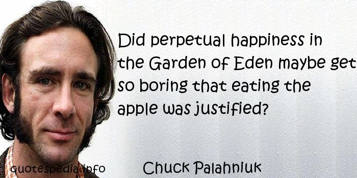 Chuck Palahniuk - Did perpetual happiness in the Garden of Eden maybe get so boring that eating the apple was justified?