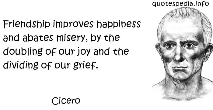 Cicero - Friendship improves happiness and abates misery, by the doubling of our joy and the dividing of our grief.
