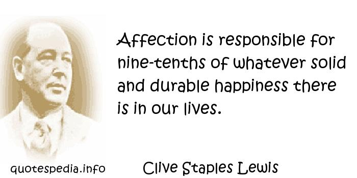 Clive Staples Lewis - Affection is responsible for nine-tenths of whatever solid and durable happiness there is in our lives.
