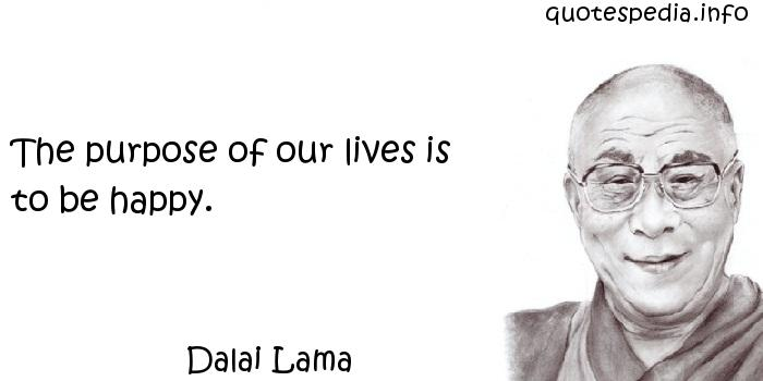 Dalai Lama - The purpose of our lives is to be happy.