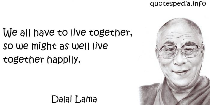 Dalai Lama - We all have to live together, so we might as well live together happily.