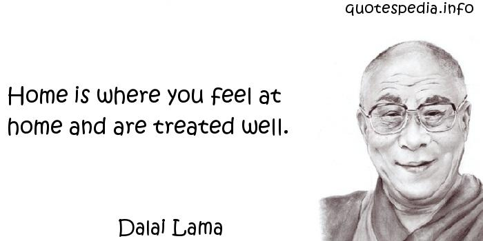 Dalai Lama - Home is where you feel at home and are treated well.