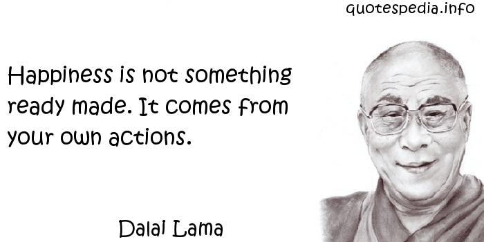 Dalai Lama - Happiness is not something ready made. It comes from your own actions.