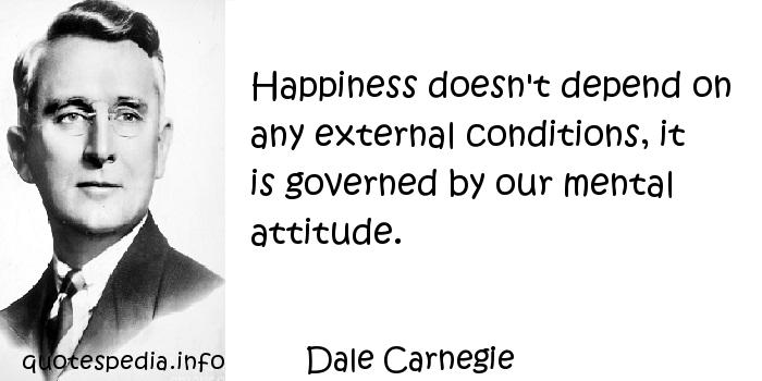 Dale Carnegie - Happiness doesn't depend on any external conditions, it is governed by our mental attitude.