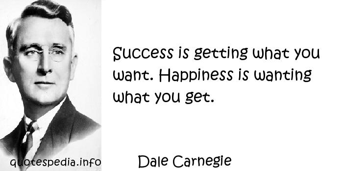 Dale Carnegie - Success is getting what you want. Happiness is wanting what you get.