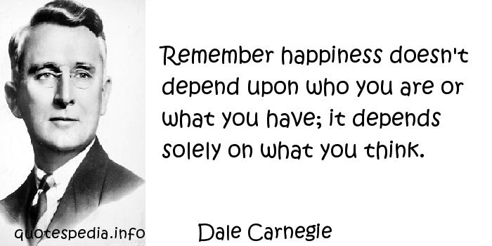 Dale Carnegie - Remember happiness doesn't depend upon who you are or what you have; it depends solely on what you think.