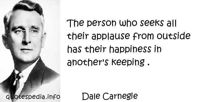 Dale Carnegie - The person who seeks all their applause from outside has their happiness in another's keeping .