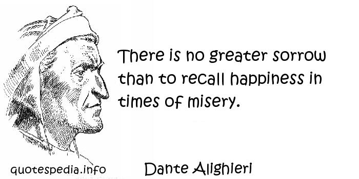 Dante Alighieri - There is no greater sorrow than to recall happiness in times of misery.