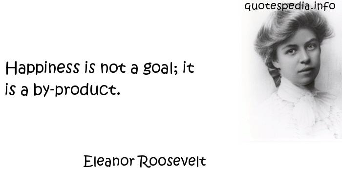Eleanor Roosevelt - Happiness is not a goal; it is a by-product.