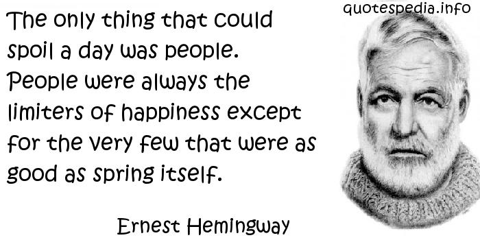 Ernest Hemingway - The only thing that could spoil a day was people. People were always the limiters of happiness except for the very few that were as good as spring itself.