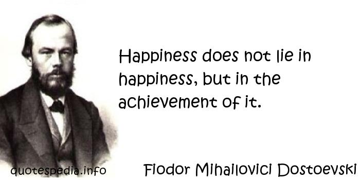Fiodor Mihailovici Dostoevski - Happiness does not lie in happiness, but in the achievement of it.