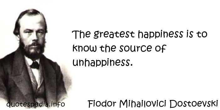 Fiodor Mihailovici Dostoevski - The greatest happiness is to know the source of unhappiness.