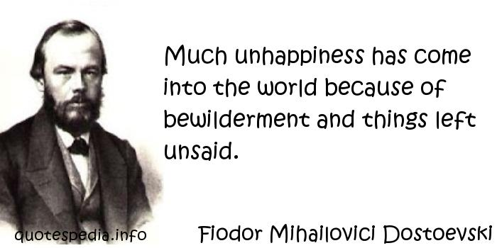 Fiodor Mihailovici Dostoevski - Much unhappiness has come into the world because of bewilderment and things left unsaid.