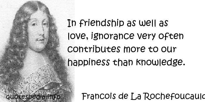 Francois de La Rochefoucauld - In friendship as well as love, ignorance very often contributes more to our happiness than knowledge.