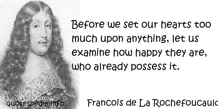 Francois de La Rochefoucauld - Before we set our hearts too much upon anything, let us examine how happy they are, who already possess it.