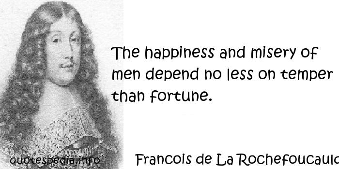 Francois de La Rochefoucauld - The happiness and misery of men depend no less on temper than fortune.