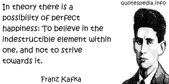 Franz Kafka - In theory there is a possibility of perfect happiness: To believe in the indestructible element within one, and not to strive towards it.