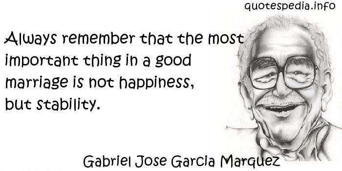 Gabriel Jose Garcia Marquez - Always remember that the most important thing in a good marriage is not happiness, but stability.