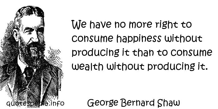 George Bernard Shaw - We have no more right to consume happiness without producing it than to consume wealth without producing it.