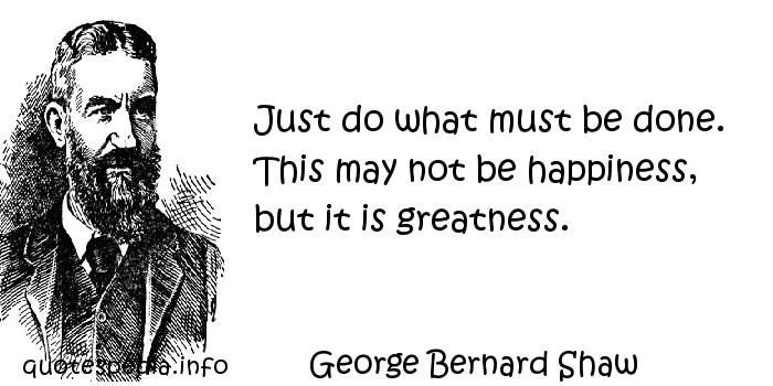 George Bernard Shaw - Just do what must be done. This may not be happiness, but it is greatness.
