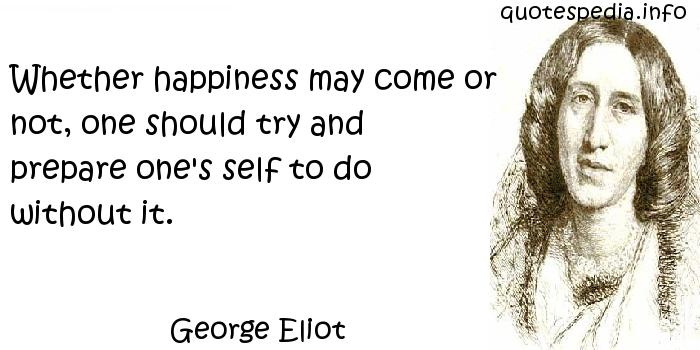 George Eliot - Whether happiness may come or not, one should try and prepare one's self to do without it.