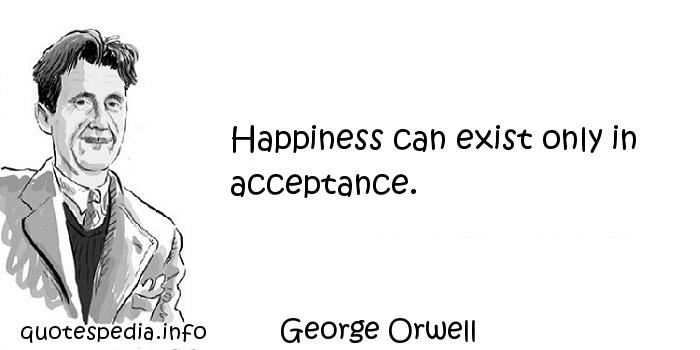 George Orwell - Happiness can exist only in acceptance.
