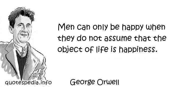 George Orwell - Men can only be happy when they do not assume that the object of life is happiness.