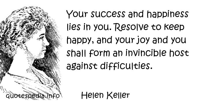 Helen Keller - Your success and happiness lies in you. Resolve to keep happy, and your joy and you shall form an invincible host against difficulties.