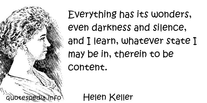 Helen Keller - Everything has its wonders, even darkness and silence, and I learn, whatever state I may be in, therein to be content.