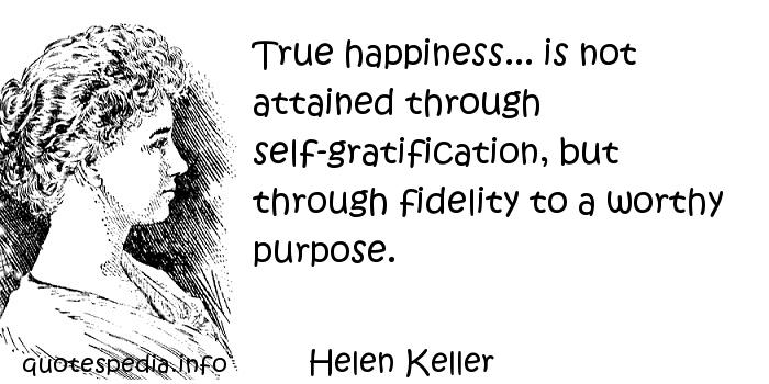 Helen Keller - True happiness... is not attained through self-gratification, but through fidelity to a worthy purpose.