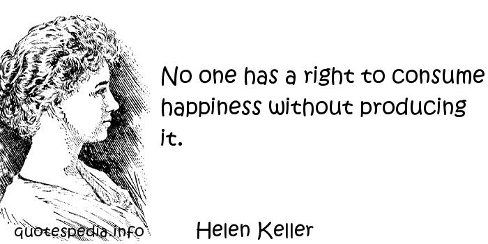 Helen Keller - No one has a right to consume happiness without producing it.