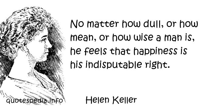 Helen Keller - No matter how dull, or how mean, or how wise a man is, he feels that happiness is his indisputable right.