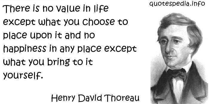 Henry David Thoreau - There is no value in life except what you choose to place upon it and no happiness in any place except what you bring to it yourself.