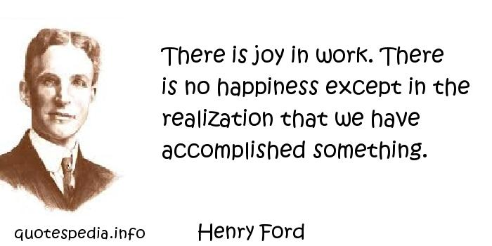 Henry Ford - There is joy in work. There is no happiness except in the realization that we have accomplished something.