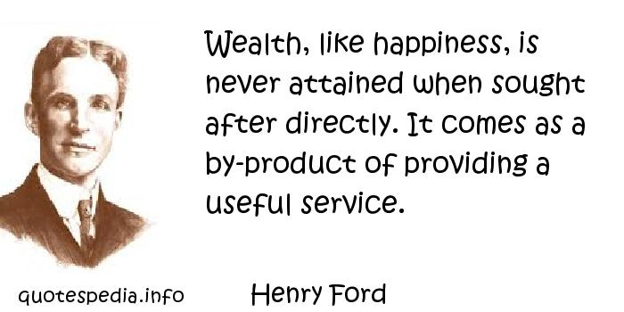 Henry Ford - Wealth, like happiness, is never attained when sought after directly. It comes as a by-product of providing a useful service.